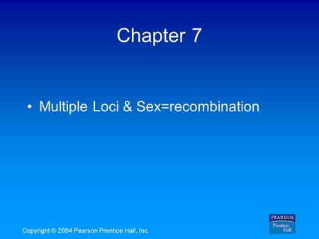Copyright © 2004 Pearson Prentice Hall, Inc. Chapter 7 Multiple Loci & Sex=recombination.