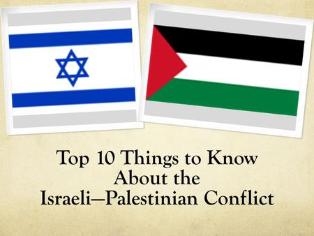 Top 10 Things to Know About the Israeli—Palestinian Conflict.