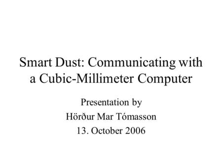 Smart Dust: Communicating with a Cubic-Millimeter Computer Presentation by Hörður Mar Tómasson 13. October 2006.