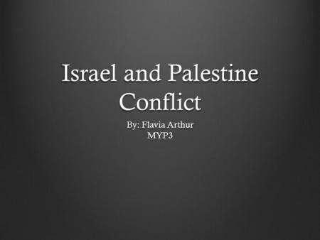 Israel and Palestine Conflict By: Flavia Arthur MYP3.