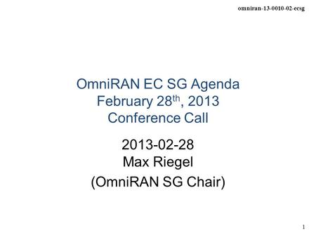 Omniran-13-0010-02-ecsg 1 OmniRAN EC SG Agenda February 28 th, 2013 Conference Call 2013-02-28 Max Riegel (OmniRAN SG Chair)