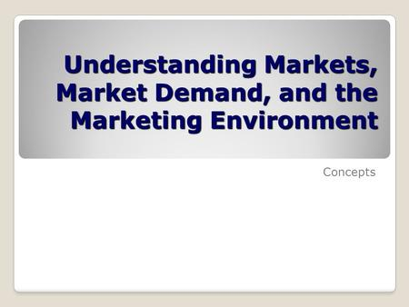 Understanding Markets, Market Demand, and the Marketing Environment Concepts.