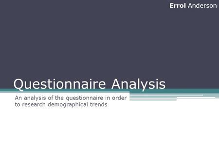 Questionnaire Analysis An analysis of the questionnaire in order to research demographical trends Errol Anderson.