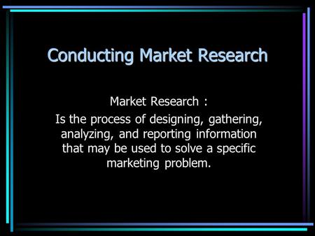 Conducting Market Research Market Research : Is the process of designing, gathering, analyzing, and reporting information that may be used to solve a specific.