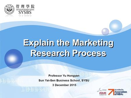 LOGO Explain the Marketing Research Process Professor Yu Hongyan Sun Yat-Sen Business School, SYSU 3 December 2015.