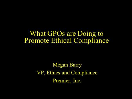 What GPOs are Doing to Promote Ethical Compliance Megan Barry VP, Ethics and Compliance Premier, Inc.