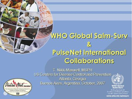 WHO Global Salm-Surv & PulseNet International Collaborations T. Nikki Maxwell, MSPH US Centers for Disease Control and Prevention Atlanta, Georgia Buenos.