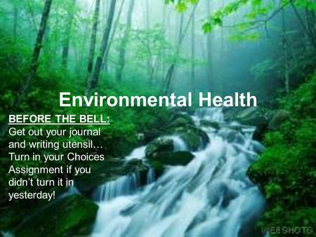 Environmental Health BEFORE THE BELL: Get out your journal and writing utensil… Turn in your Choices Assignment if you didn't turn it in yesterday!