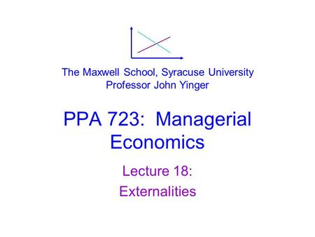 PPA 723: Managerial Economics Lecture 18: Externalities The Maxwell School, Syracuse University Professor John Yinger.