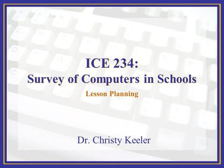 ICE 234: Survey of Computers in Schools Dr. Christy Keeler Lesson Planning.