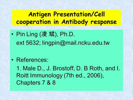 Antigen Presentation/Cell cooperation in Antibody response Pin Ling ( 凌 斌 ), Ph.D. ext 5632; References: 1. Male D., J. Brostoff,