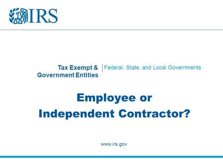 Tax Exempt & Government Entities Federal, State, and Local Governments Employee or Independent Contractor? www.irs.gov.