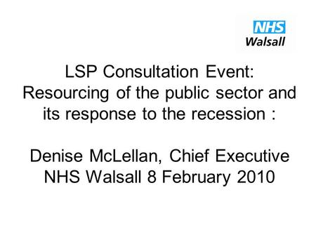 LSP Consultation Event: Resourcing of the public sector and its response to the recession : Denise McLellan, Chief Executive NHS Walsall 8 February 2010.