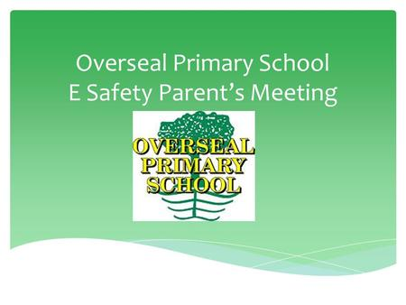 Overseal Primary School E Safety Parent's Meeting.