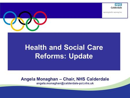 Health and Social Care Reforms: Update Angela Monaghan – Chair, NHS Calderdale