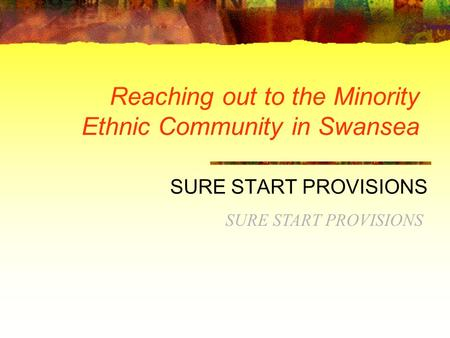 Reaching out to the Minority Ethnic Community in Swansea SURE START PROVISIONS.