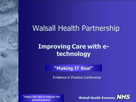 "Walsall Health Economy "" Using LIVE data to improve the patient journey "" Walsall Health Partnership Improving Care with e- technology ""Making IT Real"""