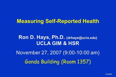 1 12/3/2015 Measuring Self-Reported Health Ron D. Hays, Ph.D. UCLA GIM & HSR November 27, 2007 (9:00-10:00 am) Gonda Building (Room 1357)