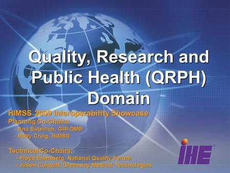 Quality, Research and Public Health (QRPH) Domain HIMSS 2009 Interoperability Showcase Planning Co-Chairs: - Ana Estelrich, GIP-DMP - Ana Estelrich, GIP-DMP.