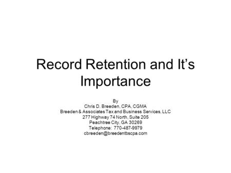 Record Retention and It's Importance By Chris D. Breeden, CPA, CGMA Breeden & Associates Tax and Business Services, LLC 277 Highway 74 North, Suite 205.