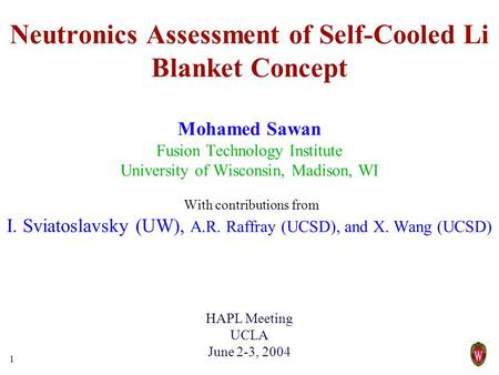1 Neutronics Assessment of Self-Cooled Li Blanket Concept Mohamed Sawan Fusion Technology Institute University of Wisconsin, Madison, WI With contributions.