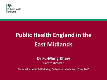 Public Health England in the East Midlands Dr Fu-Meng Khaw Centre Director Platform for Health & Wellbeing, Derby Riverside Centre, 10 July 2013.