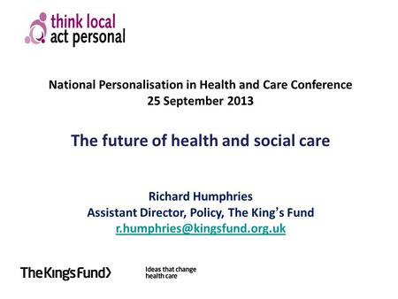 National Personalisation in Health and Care Conference 25 September 2013 The future of health and social care Richard Humphries Assistant Director, Policy,