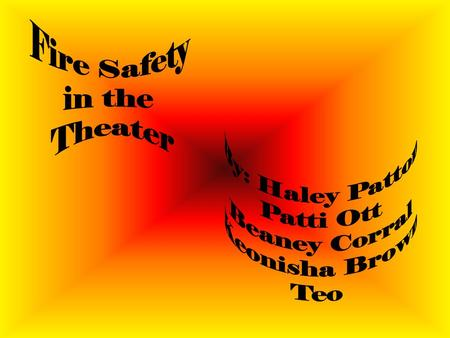 Fire Safety in the Theater By: Haley Patton Patti Ott Beaney Corral