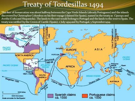 Treaty of Tordesillas 1494 This line of demarcation was about halfway between the Cape Verde Islands (already Portuguese) and the islands discovered by.