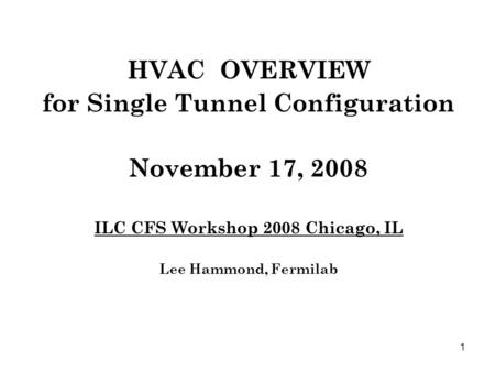 1 HVAC OVERVIEW for Single Tunnel Configuration November 17, 2008 ILC CFS Workshop 2008 Chicago, IL Lee Hammond, Fermilab.