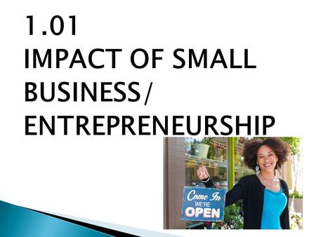 1.01 IMPACT OF SMALL BUSINESS/ ENTREPRENEURSHIP.  Small Business – any business that is operated by one or a few individuals. Employs <100 people. Represent.