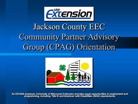 Jackson County EEC Community Partner Advisory Group (CPAG) Orientation An EEO/AA employer, University of Wisconsin Extension provides equal opportunities.