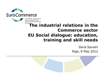 The industrial relations in the Commerce sector EU Social dialogue: education, training and skill needs Ilaria Savoini Riga, 9 May 2012.