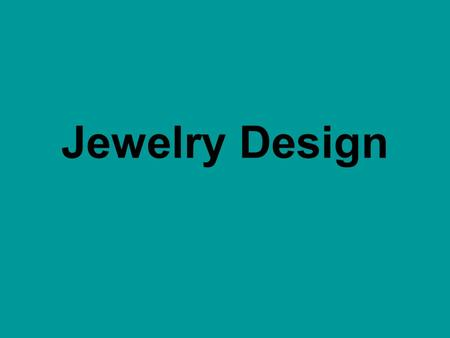 Jewelry Design. Design Keep your design SIMPLE. Use the art elements of SHAPE & SPACE Keep in mind the interesting use of positive and negative SPACE.
