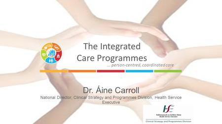The Integrated Care Programmes Dr. Áine Carroll National Director, Clinical Strategy and Programmes Division, Health Service Executive... person-centred,