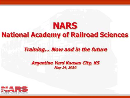 NARS National Academy of Railroad Sciences Training… Now and in the future Argentine Yard Kansas City, KS May 14, 2010 NARS National Academy of Railroad.