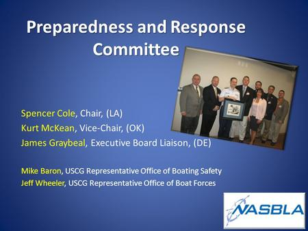 Preparedness and Response Committee Spencer Cole, Chair, (LA) Kurt McKean, Vice-Chair, (OK) James Graybeal, Executive Board Liaison, (DE) Mike Baron, USCG.
