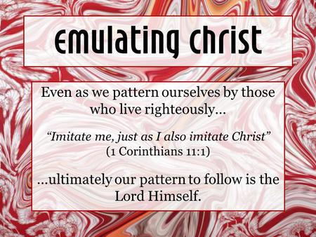 "Emulating Christ Even as we pattern ourselves by those who live righteously… ""Imitate me, just as I also imitate Christ"" (1 Corinthians 11:1) …ultimately."