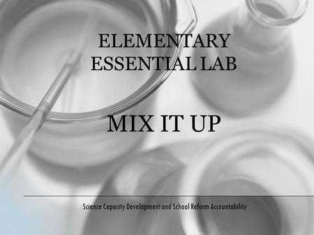 ELEMENTARY ESSENTIAL LAB MIX IT UP Science Capacity Development and School Reform Accountability.