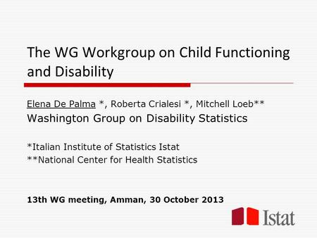 The WG Workgroup on Child Functioning and Disability Elena De Palma *, Roberta Crialesi *, Mitchell Loeb** Washington Group on Disability Statistics *Italian.