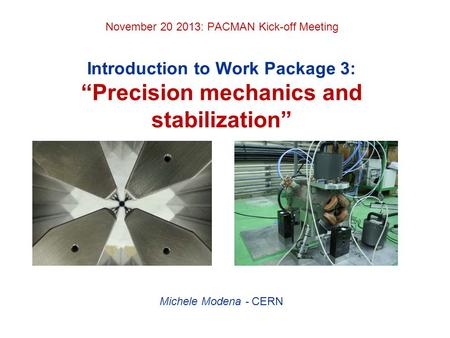 "November 20 2013: PACMAN Kick-off Meeting Introduction to Work Package 3: ""Precision mechanics and stabilization"" Michele Modena - CERN."