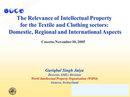 The Relevance of Intellectual Property for the Textile and Clothing sectors: Domestic, Regional and International Aspects Caserta, November 30, 2005 Guriqbal.