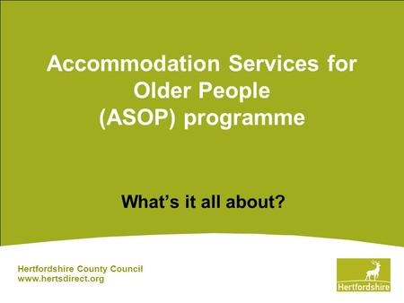 Accommodation Services for Older People (ASOP) programme What's it all about? Hertfordshire County Council www.hertsdirect.org.