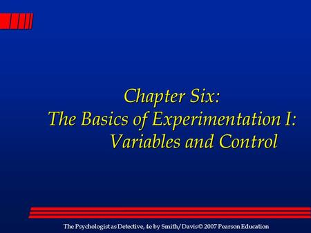 The Psychologist as Detective, 4e by Smith/Davis © 2007 Pearson Education Chapter Six: The Basics of Experimentation I: Variables and Control Chapter Six: