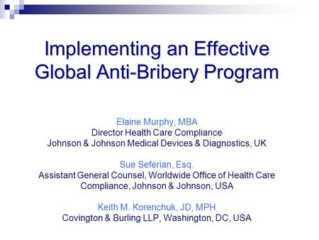 Implementing an Effective Global Anti-Bribery Program Implementing an Effective Global Anti-Bribery Program Elaine Murphy, MBA Director Health Care Compliance.