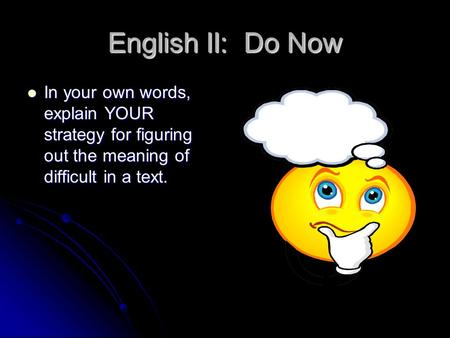 English II: Do Now In your own words, explain YOUR strategy for figuring out the meaning of difficult in a text. In your own words, explain YOUR strategy.