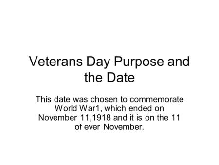 Veterans Day Purpose and the Date This date was chosen to commemorate World War1, which ended on November 11,1918 and it is on the 11 of ever November.