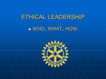 ETHICAL LEADERSHIP WHO, WHAT, HOW WHO, WHAT, HOW.