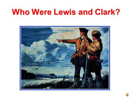 Who Were Lewis and Clark? President Jefferson President Jefferson wanted to explore the Louisiana Purchase. He chose Meriwether Lewis to organize an.