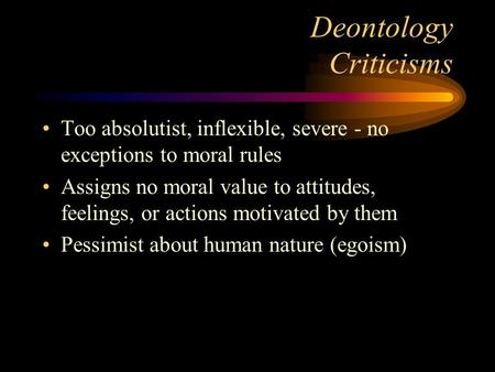 Deontology Criticisms Too absolutist, inflexible, severe - no exceptions to moral rules Assigns no moral value to attitudes, feelings, or actions motivated.